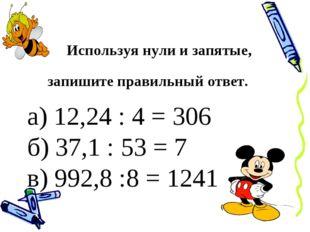 Используя нули и запятые, запишите правильный ответ. а) 12,24 : 4 = 306 б) 3