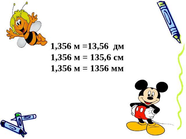1,356 м =13,56 дм 1,356 м = 135,6 см 1,356 м = 1356 мм