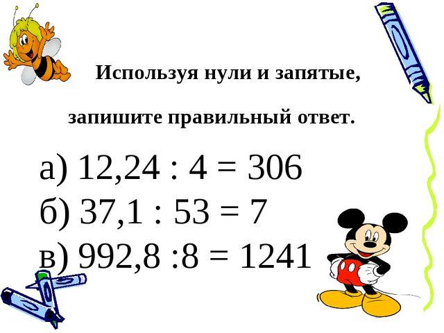 Используя нули и запятые, запишите правильный ответ. а) 12,24 : 4 = 306 б) 3...