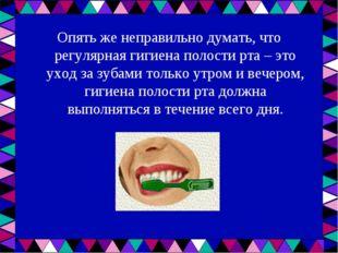 Опять же неправильно думать, что регулярная гигиена полости рта – это уход за