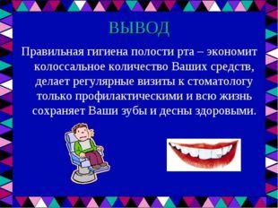 ВЫВОД Правильная гигиена полости рта – экономит колоссальное количество Ваших