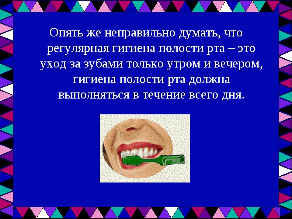 Опять же неправильно думать, что регулярная гигиена полости рта – это уход за...