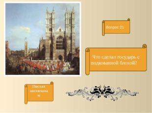 Что сделал государь с подкованной блохой? Вопрос 21 Послал англичанам