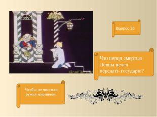 Что перед смертью Левша велел передать государю? Вопрос 25 Чтобы не чистили р