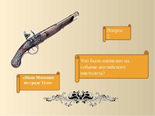 Вопрос 5 Что было написано на собачке английского пистолета? «Иван Москвин во