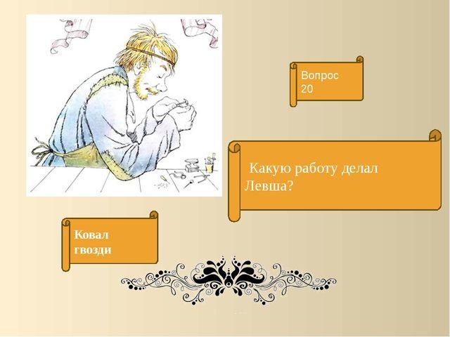 Какую работу делал Левша? Вопрос 20 Ковал гвозди