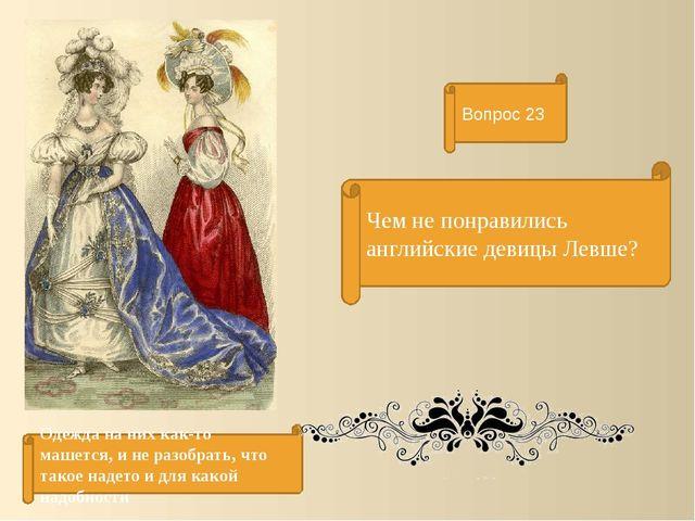 Чем не понравились английские девицы Левше? Вопрос 23 Одежда на них как-то ма...
