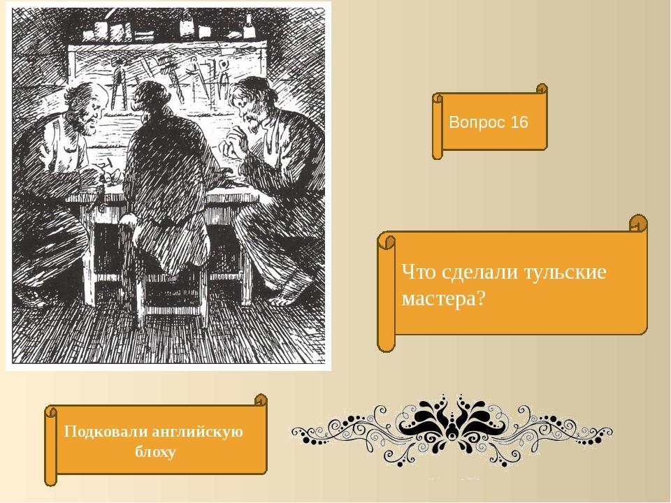 Что сделали тульские мастера? Вопрос 16 Подковали английскую блоху