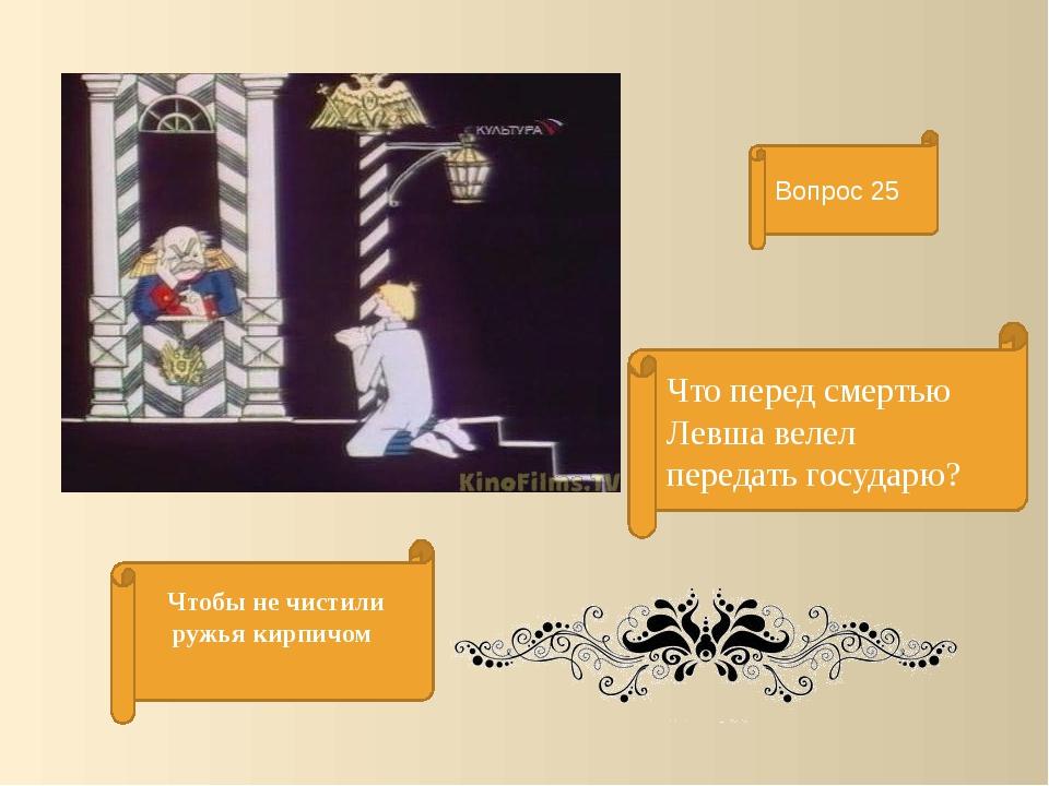 Что перед смертью Левша велел передать государю? Вопрос 25 Чтобы не чистили р...