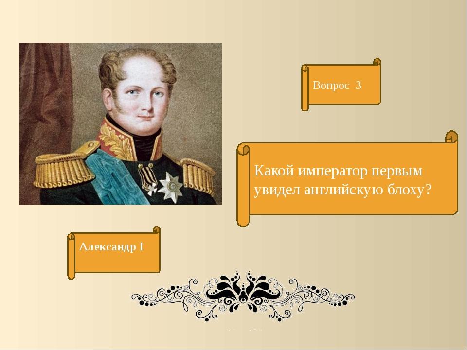 Какой император первым увидел английскую блоху? Вопрос 3 Александр I