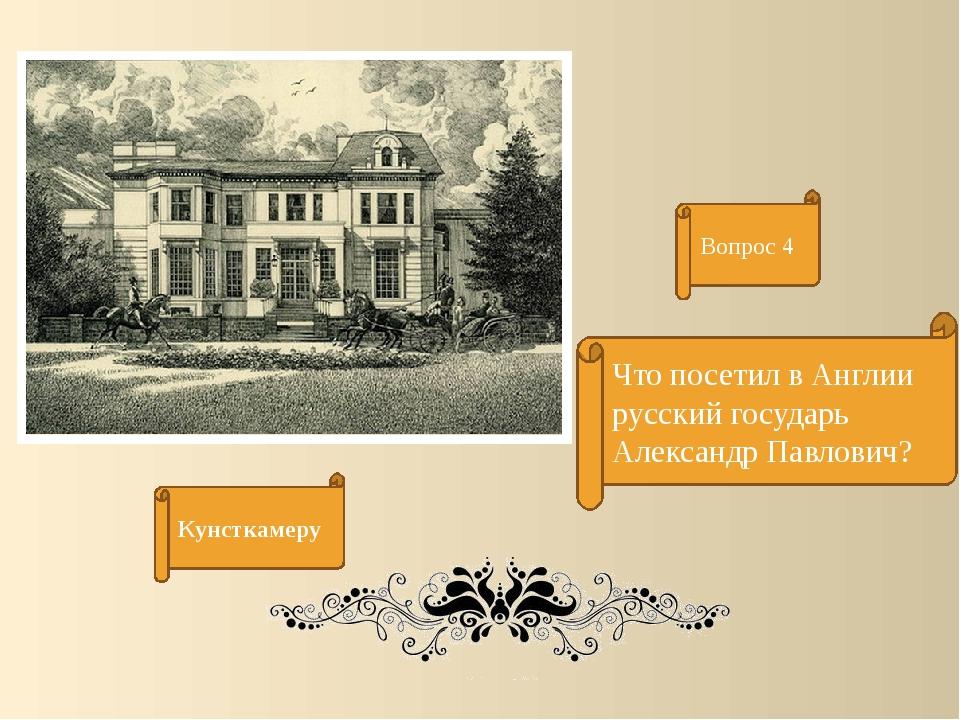 Вопрос 4 Что посетил в Англии русский государь Александр Павлович? Кунсткамеру