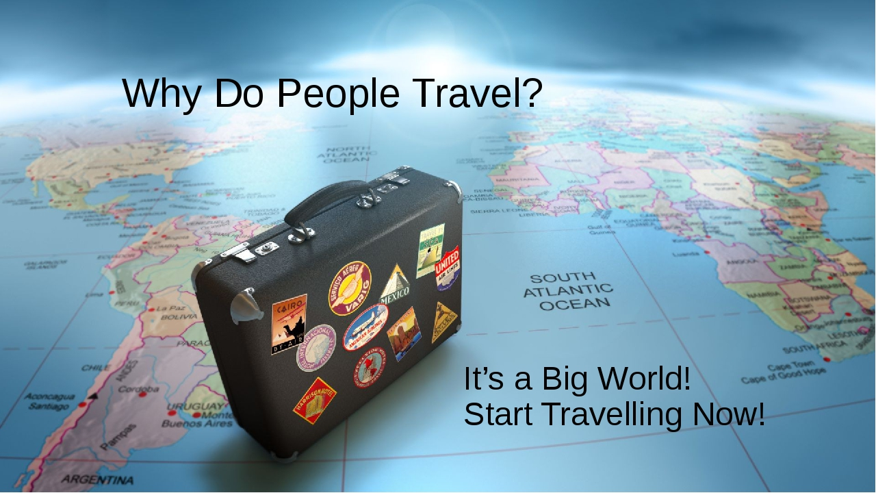 Why Do People Travel? It's a Big World! Start Travelling Now!