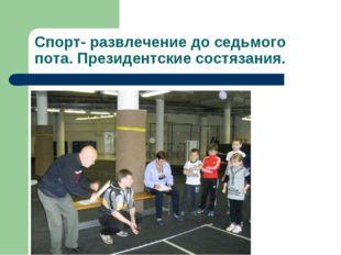 Спорт- развлечение до седьмого пота. Президентские состязания.