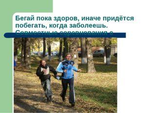 Бегай пока здоров, иначе придётся побегать, когда заболеешь. Совместные сорев