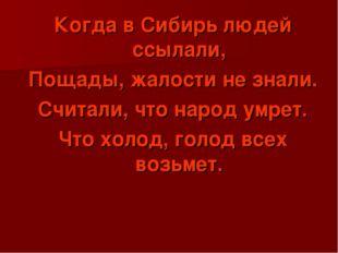 Когда в Сибирь людей ссылали, Пощады, жалости не знали. Считали, что народ ум