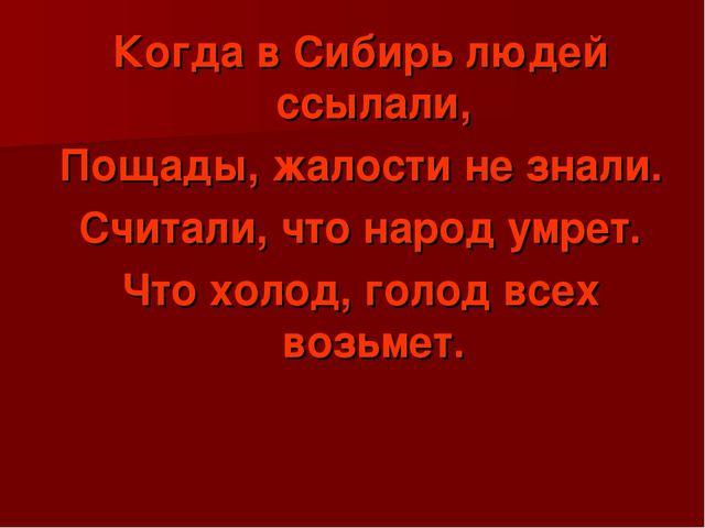 Когда в Сибирь людей ссылали, Пощады, жалости не знали. Считали, что народ ум...