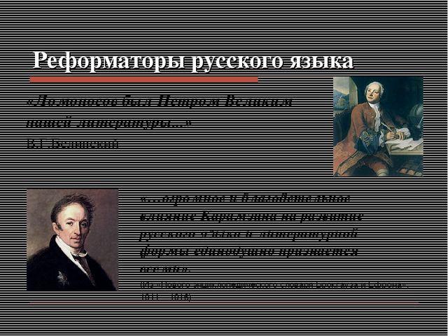 Реформаторы русского языка «Ломоносов был Петром Великим нашей литературы......