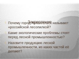 Закрепление Почему город Архангельск называют «российской лесопилкой? Какие