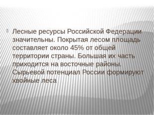 Лесные ресурсы Российской Федерации значительны. Покрытая лесом площадь соста