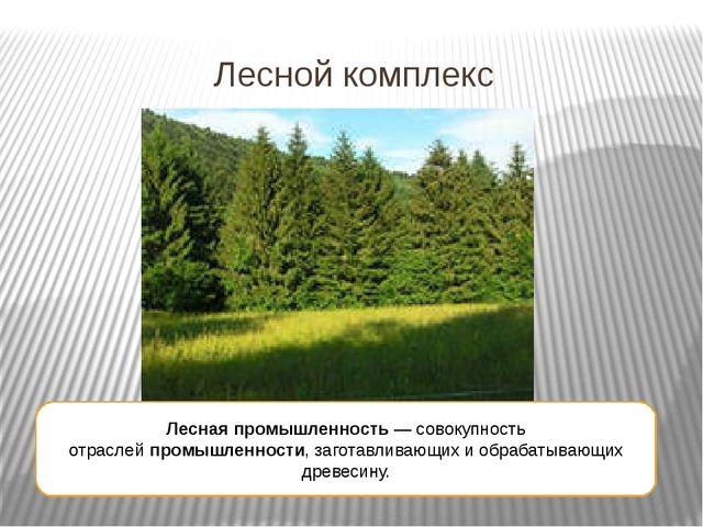 Лесной комплекс Лесная промышленность— совокупность отраслейпромышленности,...