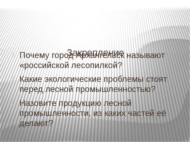 Закрепление Почему город Архангельск называют «российской лесопилкой? Какие...