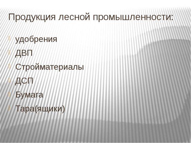 Продукция лесной промышленности: удобрения ДВП Стройматериалы ДСП Бумага Тара...
