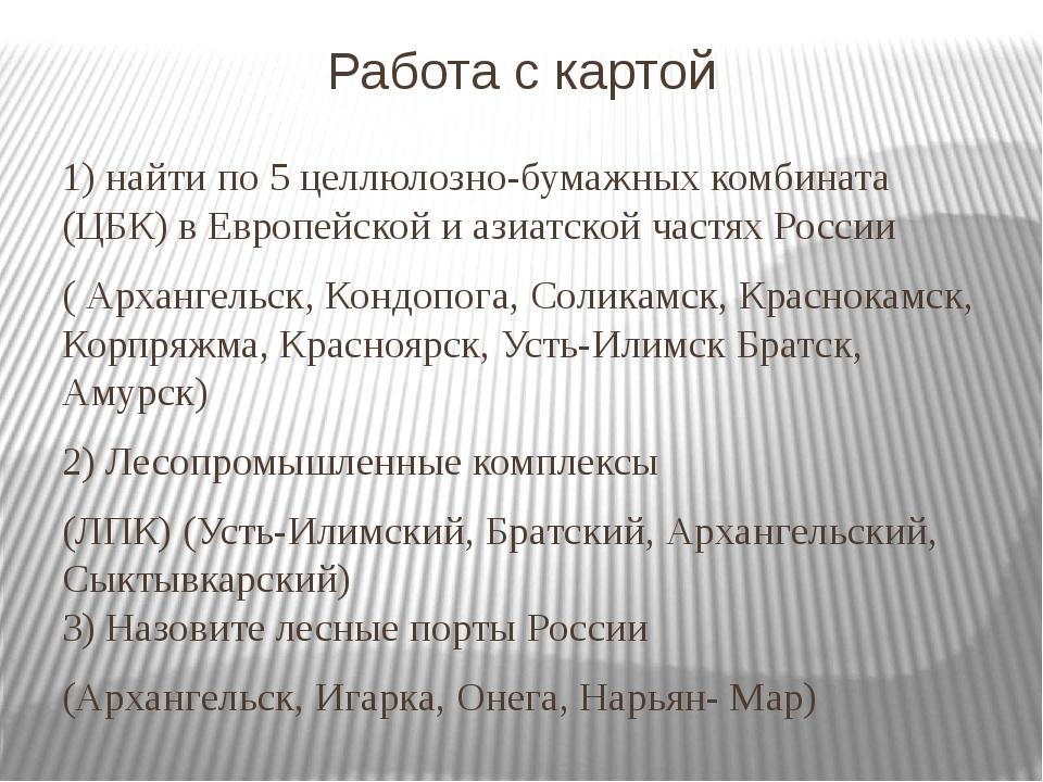 Работа с картой 1) найти по 5 целлюлозно-бумажных комбината (ЦБК) в Европейск...