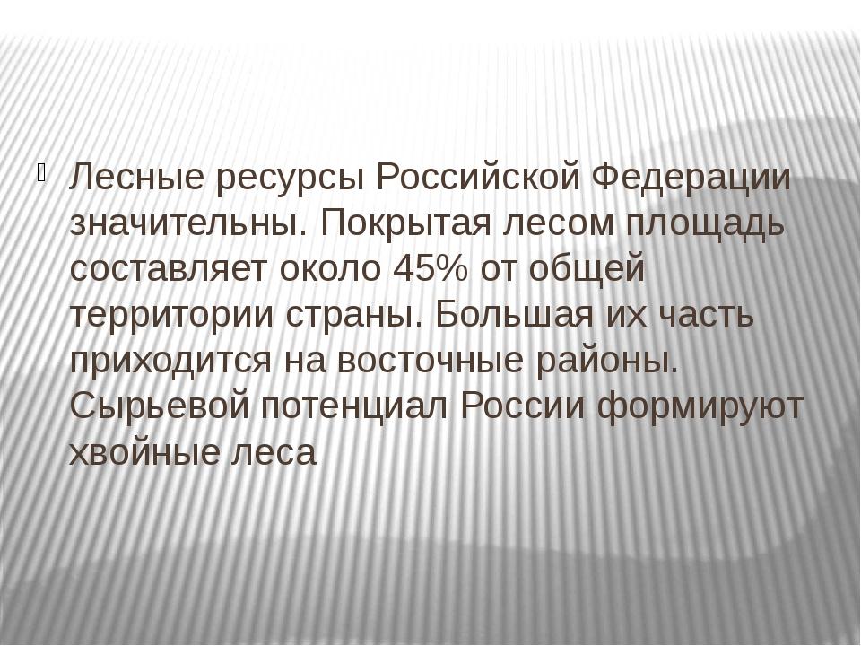 Лесные ресурсы Российской Федерации значительны. Покрытая лесом площадь соста...