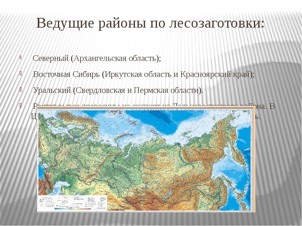 Ведущие районы по лесозаготовки: Северный (Архангельская область); Восточная...