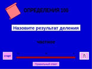 частное Назовите результат деления ОПРЕДЕЛЕНИЯ 100 0 30 60 старт Правильный