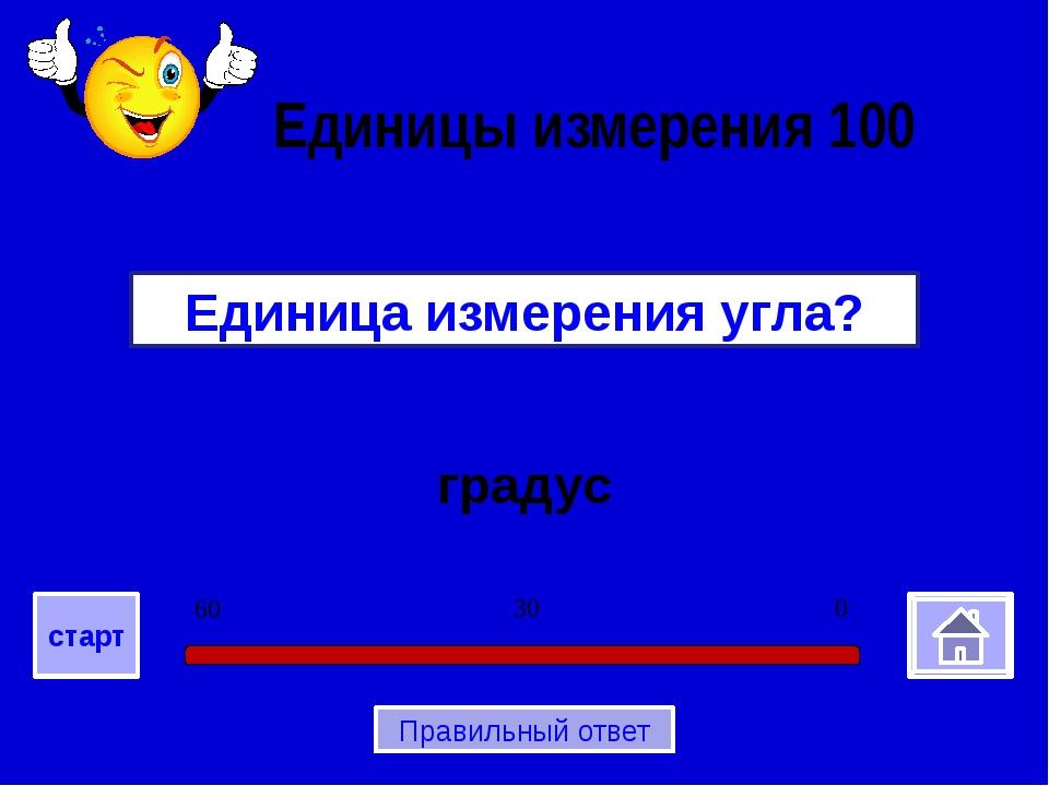 градус Единица измерения угла? Единицы измерения 100 0 30 60 старт Правильны...