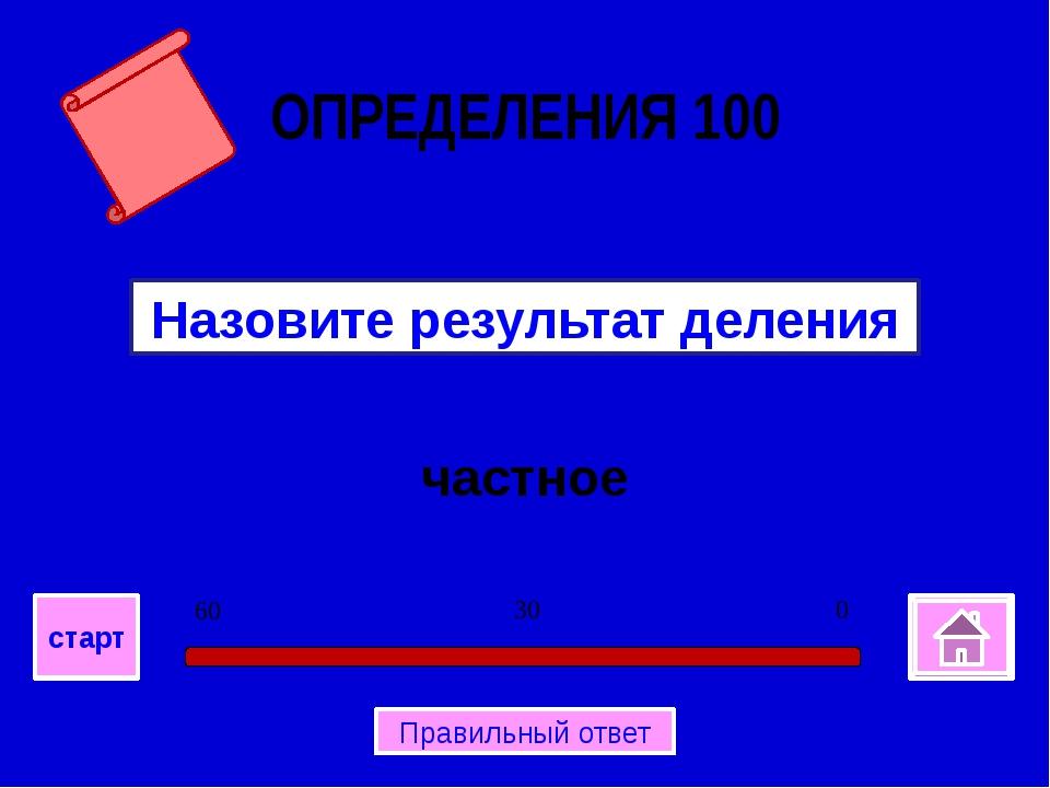 частное Назовите результат деления ОПРЕДЕЛЕНИЯ 100 0 30 60 старт Правильный...