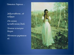 Татьяна Ларина… Задумчивость , её подруга От самых колыбельных дней, Теченье