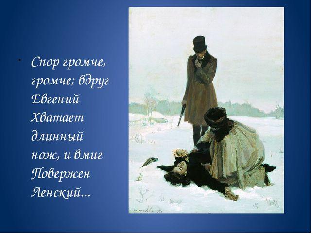 Спор громче, громче; вдруг Евгений Хватает длинный нож, и вмиг Повержен Лен...