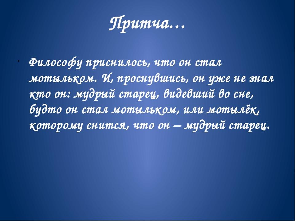 Притча… Философу приснилось, что он стал мотыльком. И, проснувшись, он уже не...