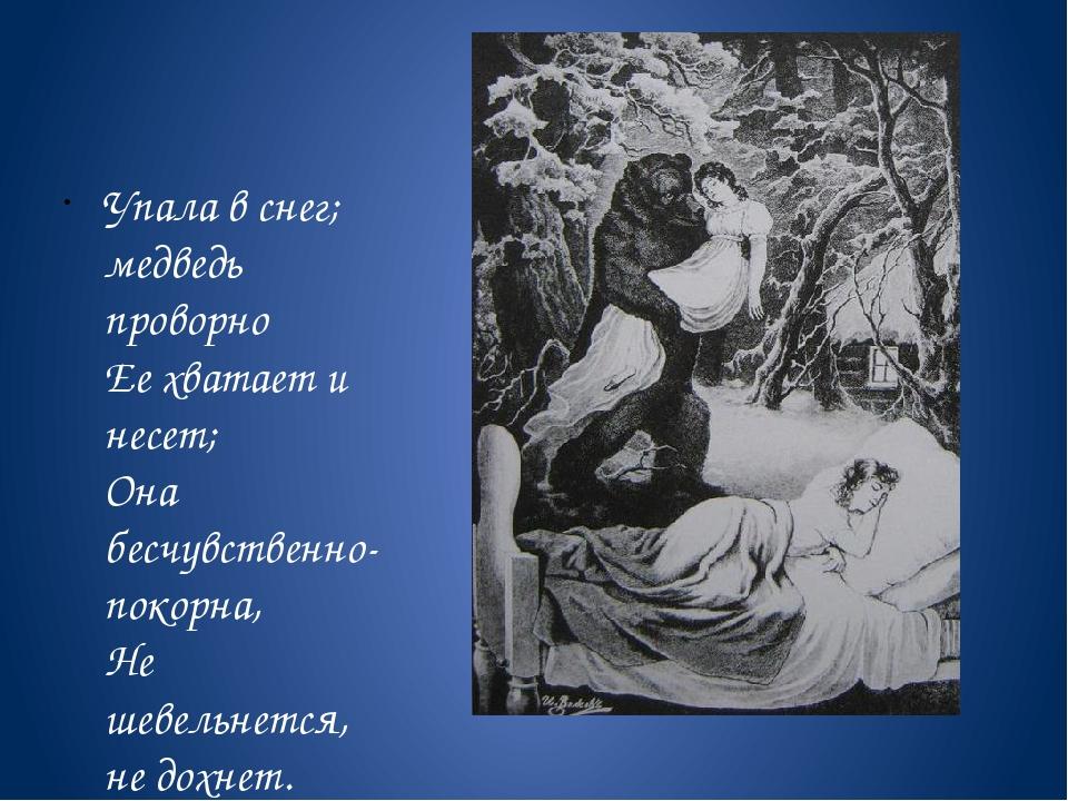 Упала в снег; медведь проворно Ее хватает и несет; Она бесчувственно-покор...