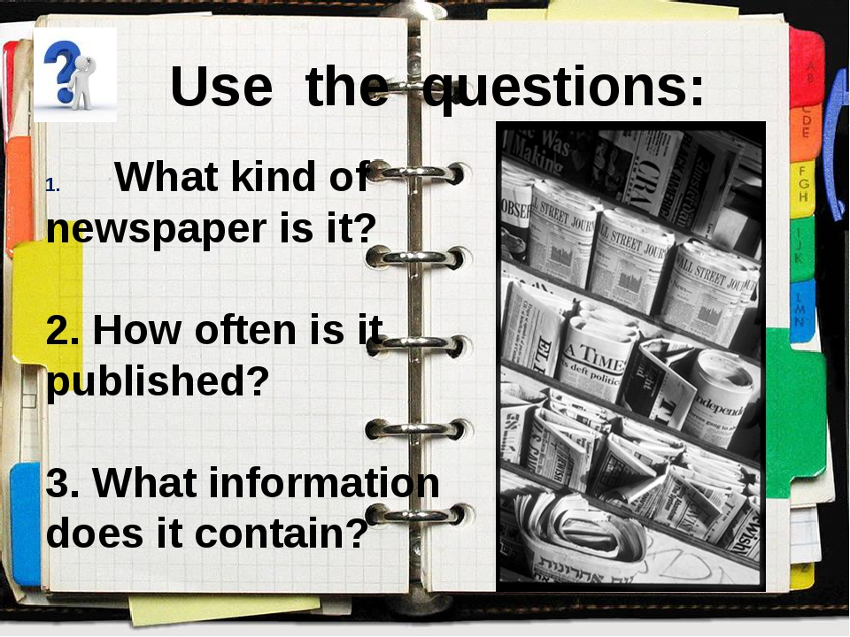 Use the questions: What kind of newspaper is it? 2. How often is it published...