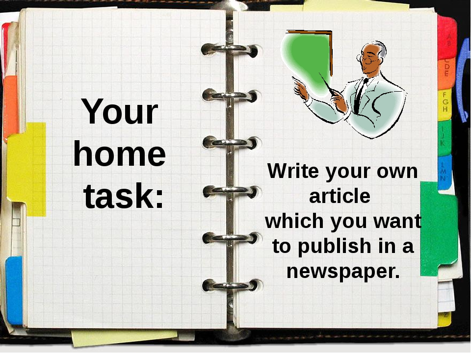 Your home task: Write your own article which you want to publish in a newspap...