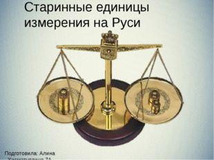 Подготовила: Алина Хисматуллина 7А Старинные единицы измерения на Руси