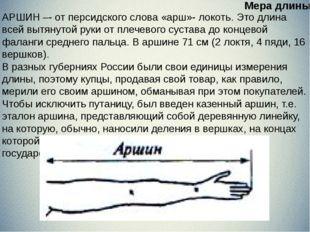 АРШИН –- от персидского слова «арш»- локоть. Это длина всей вытянутой руки о