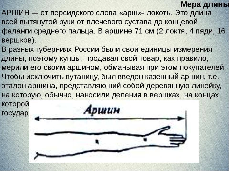АРШИН –- от персидского слова «арш»- локоть. Это длина всей вытянутой руки о...