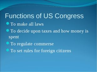 Functions of US Congress To make all laws To decide upon taxes and how money