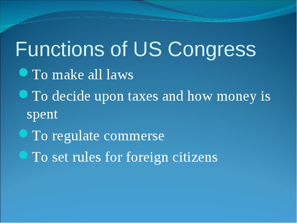 Functions of US Congress To make all laws To decide upon taxes and how money...