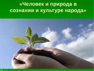 «Человек и природа в сознании и культуре народа»