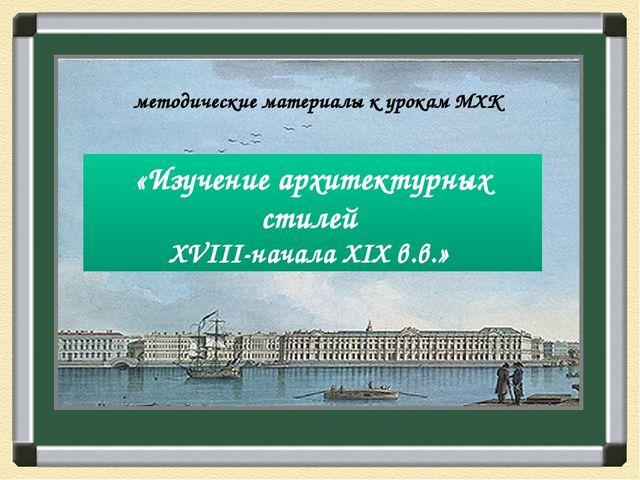 «Изучение архитектурных стилей XVIII-начала XIX в.в.» методические материалы...