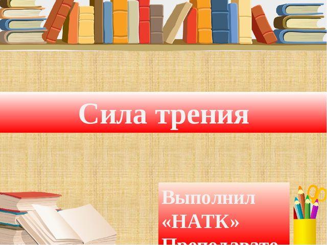 Сила трения Выполнил «НАТК» Преподаватель Туманова Е.М.
