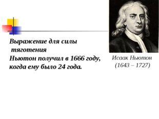 Выражение для силы тяготения Ньютон получил в 1666 году, когда ему было 24 го