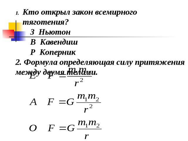 Кто открыл закон всемирного тяготения? З Ньютон В Кавендиш Р Коперник 2. Форм...