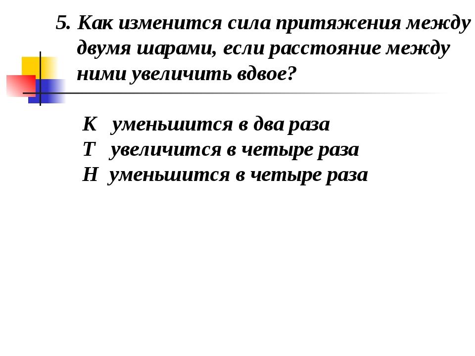 5. Как изменится сила притяжения между двумя шарами, если расстояние между н...