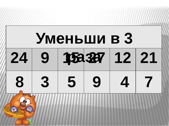 8 3 5 9 4 7 Уменьши в 3 раза 24 9 15 27 12 21
